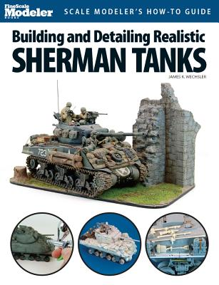Building and Detailing Realistic Sherman Tanks By Wechsler, James K.